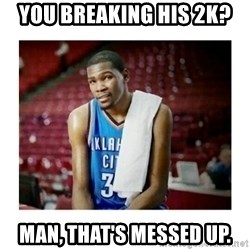 kevin durant man that's messed up - You breaking his 2k? Man, that's messed up.