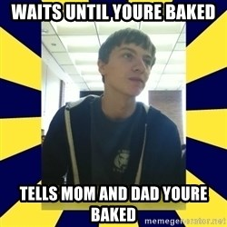 Backstabbing Billy - waits until youre baked tells mom and dad youre baked