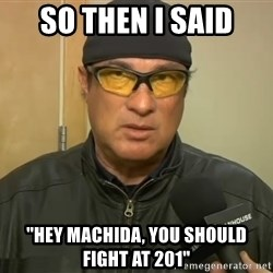 "Steven Seagal Mma - so then i said ""hey machida, you should fight at 201"""