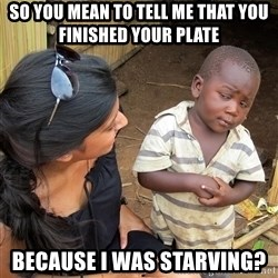 Skeptical African Child - So you mean to tell me that you finished your Plate Because I was starving?