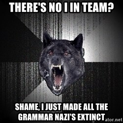 Insanity Wolf - there's no I in team? shame, I just made all the GRAMMAR nazi's EXTINCT