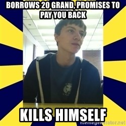 Backstabbing Billy - borrows 20 grand, promises to pay you back kills himself