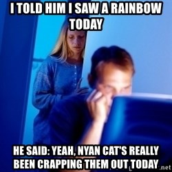 Internet Husband - I told him I saw a rainbow today He said: yeah, nyan cat's really been crapping them out today