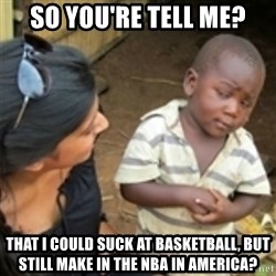 Skeptical african kid  - so you're tell me? that i could suck at basketball, but still make in the nba in america?