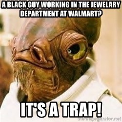 Its A Trap - a black guy working in the jewelary department at walmart? it's a trap!