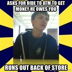 Backstabbing Billy - asks for ride to atm to get money he owes you runs out back of store