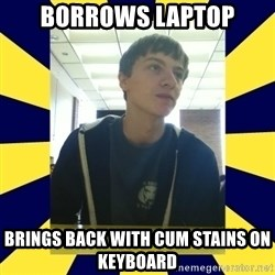 Backstabbing Billy - borrows laptop brings back with cum stains on keyboard