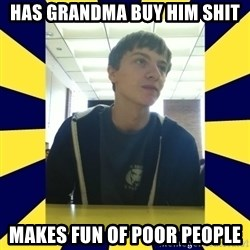 Backstabbing Billy - has grandma buy him shit makes fun of poor people
