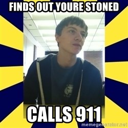 Backstabbing Billy - finds out youre stoned calls 911