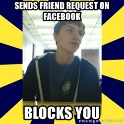 Backstabbing Billy - sends friend request on facebook blocks you