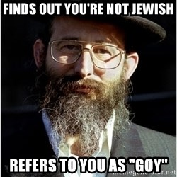 "Like-A-Jew - finds out you're not jewish refers to you as ""goy"""