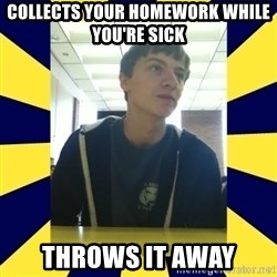 Backstabbing Billy - Collects your homework while you're sick Throws it away