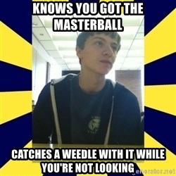 Backstabbing Billy - knows you got the masterball catches a weedle with it while you're not looking