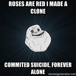 Forever Alone - Roses are red I made a clone commited suicide, forever alone