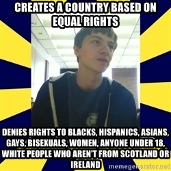 Backstabbing Billy - creates a country based on equal rights denies rights to blacks, hispanics, asians, gays, bisexuals, women, anyone under 18, white people who aren't from scotland or ireland