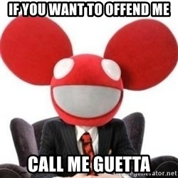 Deadmau5 - If you want to offend me call me guetta