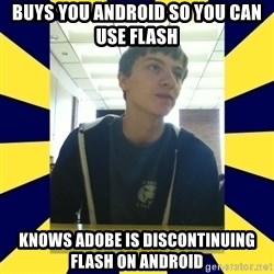 Backstabbing Billy - buys you android so you can use flash knows adobe is DISCONTINUING flash on android