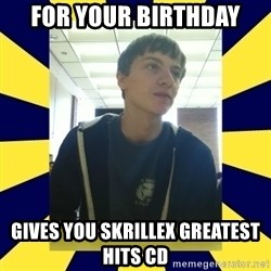 Backstabbing Billy - For your birthday gives you skrillex greatest hits cd