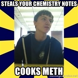 Backstabbing Billy - steals your chemistry notes cooks meth