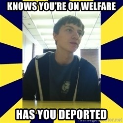 Backstabbing Billy - knows you're on welfare has you deported