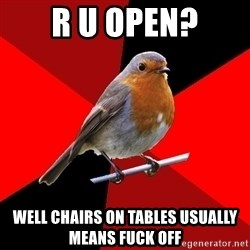 Retail Robin - R u open? Well chairs on tables usually means fuck off