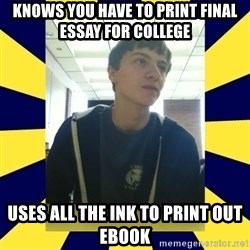 Backstabbing Billy - knows you have to print final essay for college uses all the ink to print out ebook