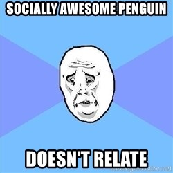 Okay Guy - socially awesome penguin doesn't relate