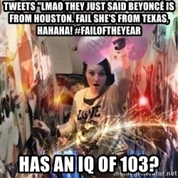 "Annoying manda - TWEETS ""LMAO THEY JUST SAID BEYONCÉ IS FROM HOUSTON. FAIL SHE'S FROM TEXAS, HAHAHA! #FAILOFTHEYEAR Has an iq of 103?"