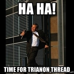 HAHA TIME FOR GUY - HA HA! TIme for trianon thread