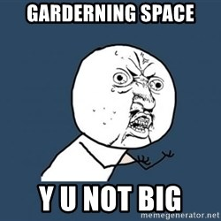 Y U no listen? - Garderning Space y u not big
