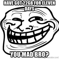 You Mad - have got 22gb for eleven days You mad bro?