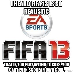 I heard fifa 13 is so real - I heard fifa 13 is so realistic that if you play withh torres, you cant even scorean own goal