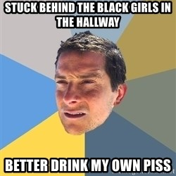 Bear Grylls - Stuck Behind the Black girls in the hallway better drink my own piss