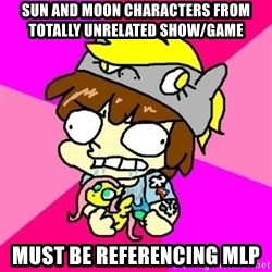 rabid idiot brony - sun and moon characters from totally unrelated show/game   must be referencing mlp