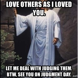 Hell Yeah Jesus - Love others as I loved     you. Let me deal with judging them. BTW, see you on Judgment Day.