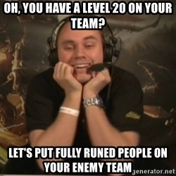 Phreak - oh, you have a level 20 on your team? let's put fully runed people on your enemy team