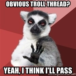 Chill Out Lemur - Obvious troll thread? Yeah, I think I'll pass