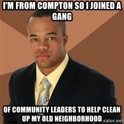 Successful Black Man - I'm from compton so I joined a gang of community leaders to help clean up my old neighborhood