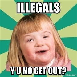 Retard girl - illegals y u no get out?