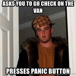 Scumbag Steve - ASKS YOU TO GO CHECK ON THE VAN PRESSES PANIC BUTTON