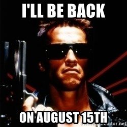 Arnold Schwarzenegger i will be back - I'll be back on August 15th