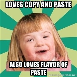 Retard girl - loves copy and paste also loves flavor of paste
