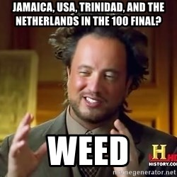 Ancient Aliens - jamaica, usa, trinidad, and the netherlands in the 100 final? weed