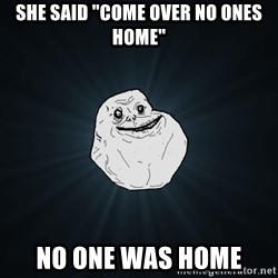 "Forever Alone - she said ""come over no ones home"" no one was home"
