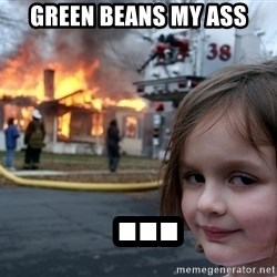 Disaster Girl - green beans my ass  ...