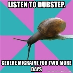 Synesthete Snail - listen to dubstep. severe migraine for two more days