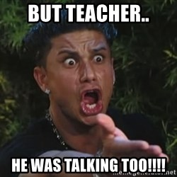 Pauly D - but teacher.. he was talking too!!!!
