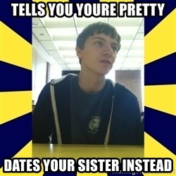 Backstabbing Billy - Tells you youre pretty dates your sister instead