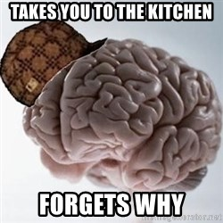 Scumbag Brain - takes you to the kitchen forgets why