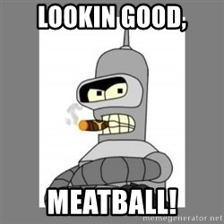Futurama - Bender Bending Rodriguez - lookin good, meatball!